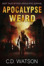 amazon bargain ebooks Apocalypse Weird: Eight Tales of Post-Apocalyptic Survival Post-Apocalypse Science Fiction by C.D. Watson